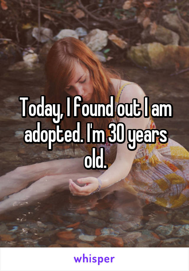 Today, I found out I am adopted. I'm 30 years old.