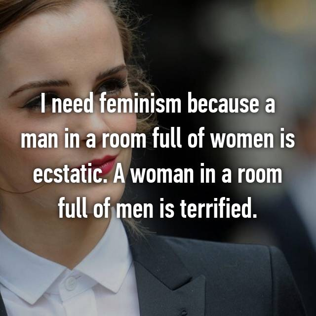 I need feminism because a man in a room full of women is ecstatic. A woman in a room full of men is terrified.