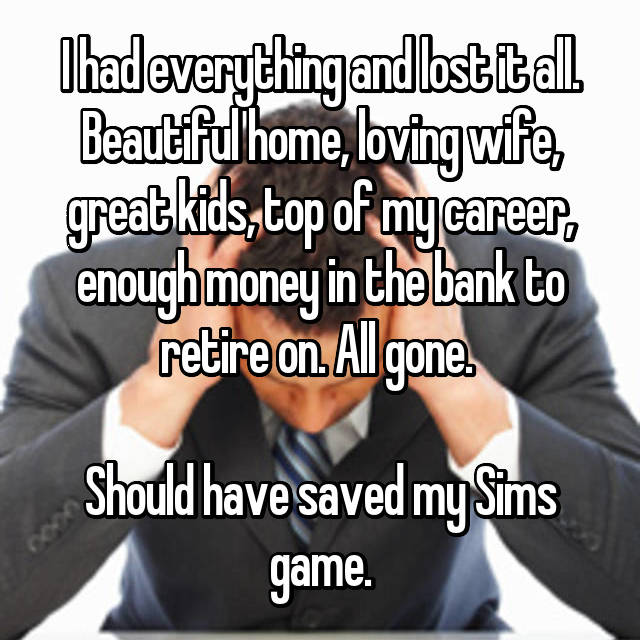 I had everything and lost it all. Beautiful home, loving wife, great kids, top of my career, enough money in the bank to retire on. All gone.   Should have saved my Sims game.