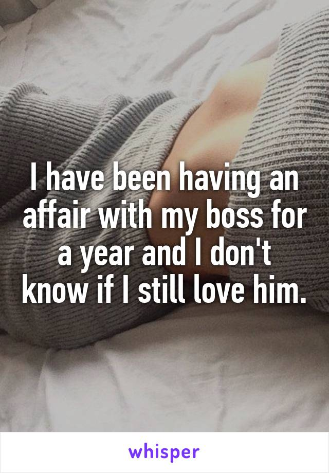 I have been having an affair with my boss for a year and I don't know if I still love him.