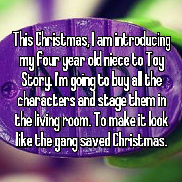 This Christmas, I am introducing my four year old niece to Toy Story. I'm going to buy all the characters and stage them in the living room. To make it look like the gang saved Christmas.