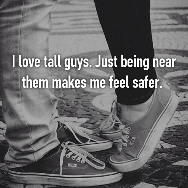 I love tall guys. Just being near them makes me feel safer.