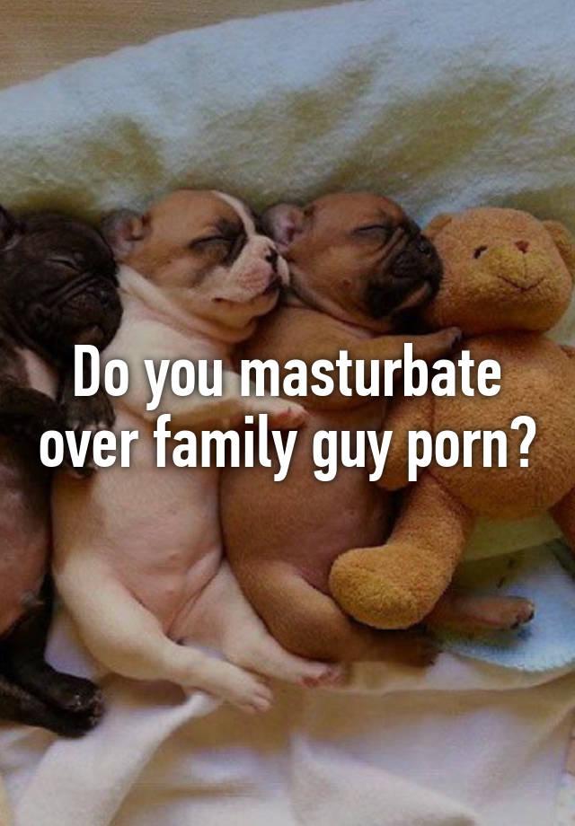 A as family should masturbate you
