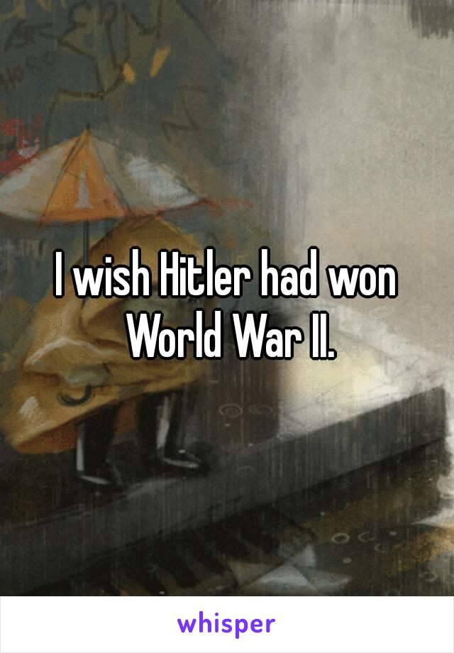 I wish Hitler had won World War II