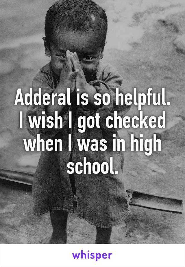 Adderal is so helpful. I wish I got checked when I was in high school.