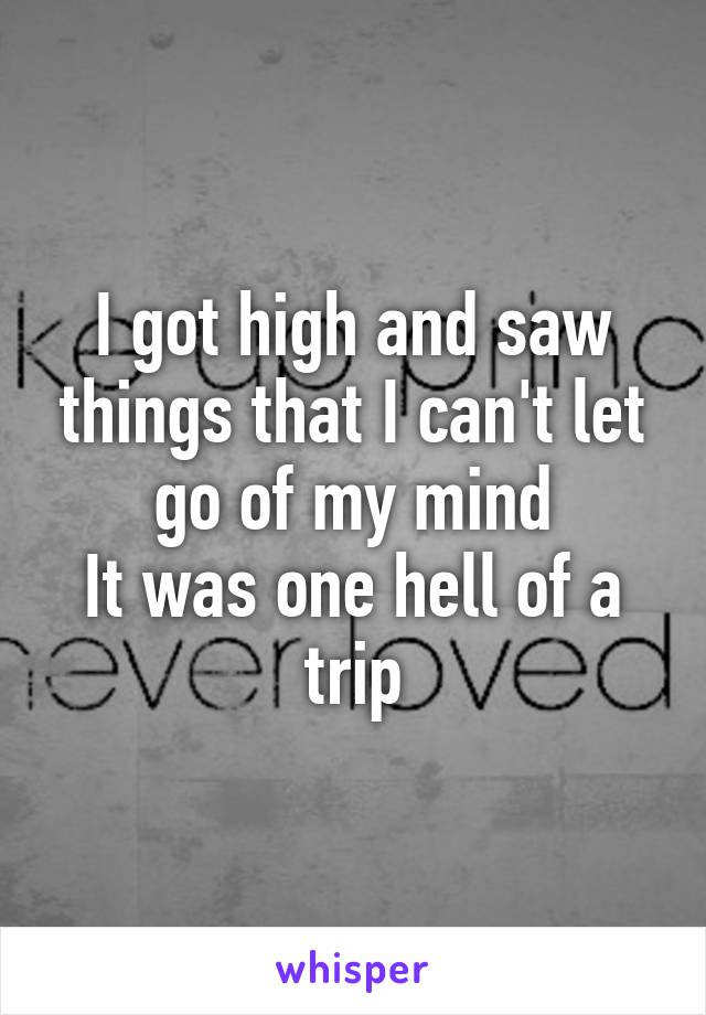 I got high and saw things that I can't let go of my mind It was one hell of a trip