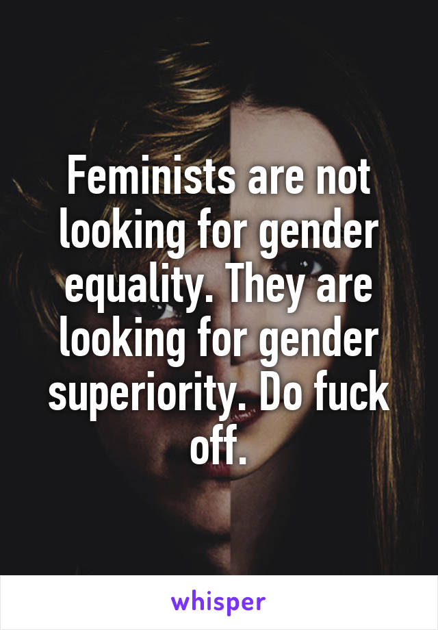 Feminists are not looking for gender equality. They are looking for gender superiority. Do fuck off.