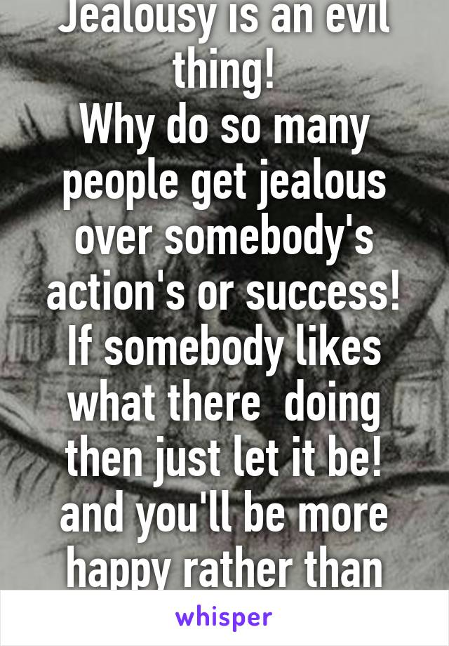 Jealousy is an evil thing! Why do so many people get jealous over somebody's action's or success! If somebody likes what there  doing then just let it be! and you'll be more happy rather than being unhappy!!