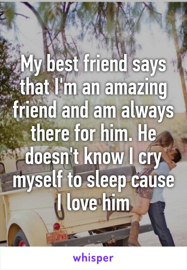 My best friend says that I'm an amazing friend and am always there for him. He doesn't know I cry myself to sleep cause I love him