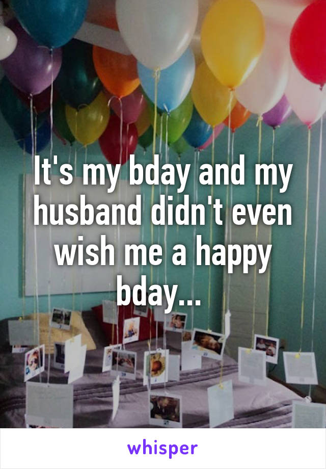 It's my bday and my husband didn't even wish me a happy bday...