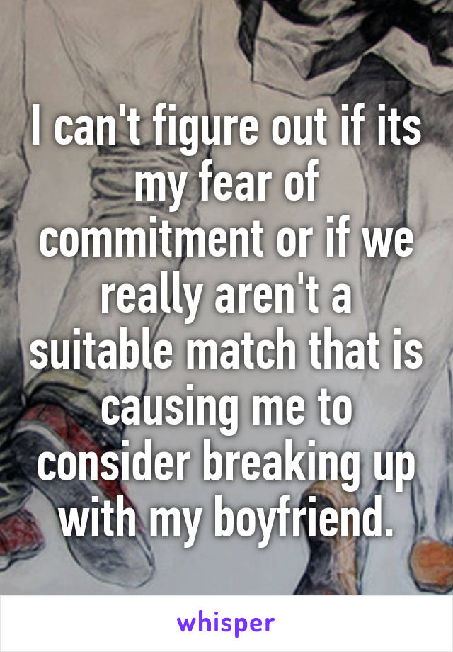 I can't figure out if its my fear of commitment or if we really aren't a suitable match that is causing me to consider breaking up with my boyfriend.