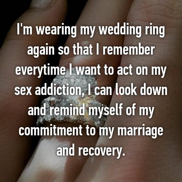 I'm wearing my wedding ring again so that I remember everytime I want to act on my sex addiction, I can look down and remind myself of my commitment to my marriage and recovery.
