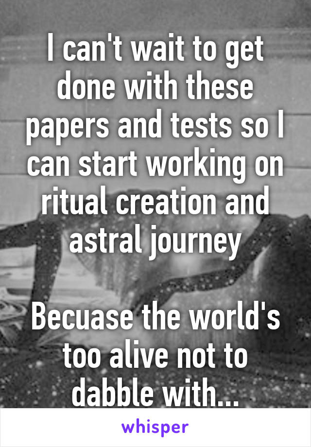 I can't wait to get done with these papers and tests so I can start working on ritual creation and astral journey  Becuase the world's too alive not to dabble with...
