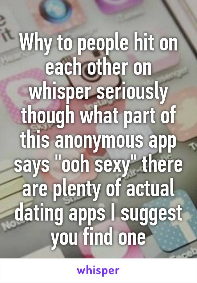 """Why to people hit on each other on whisper seriously though what part of this anonymous app says """"ooh sexy"""" there are plenty of actual dating apps I suggest you find one"""