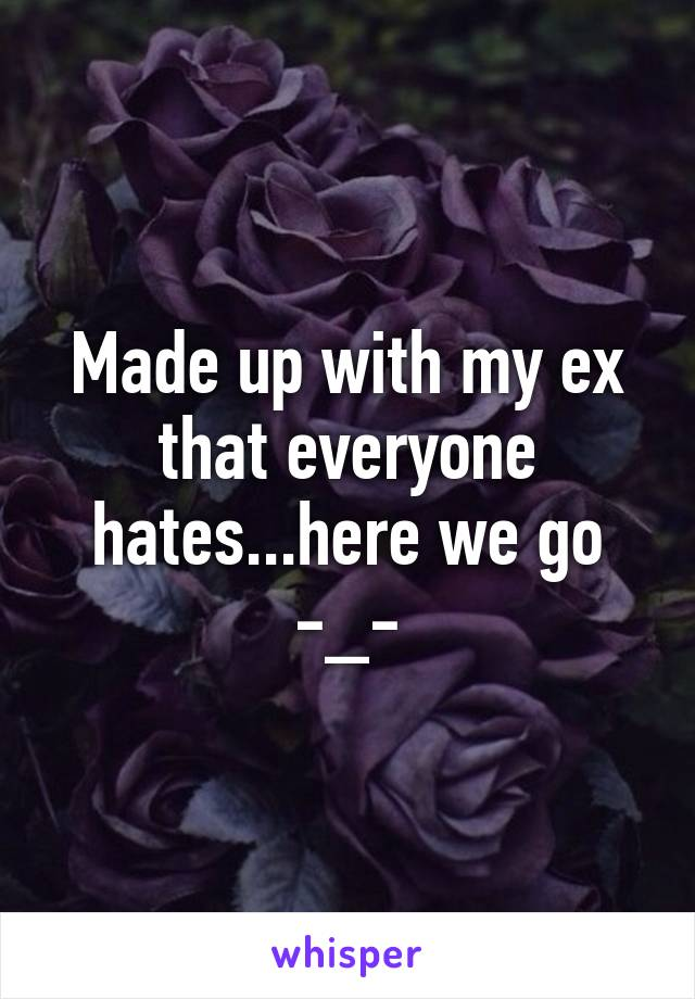 Made up with my ex that everyone hates...here we go -_-