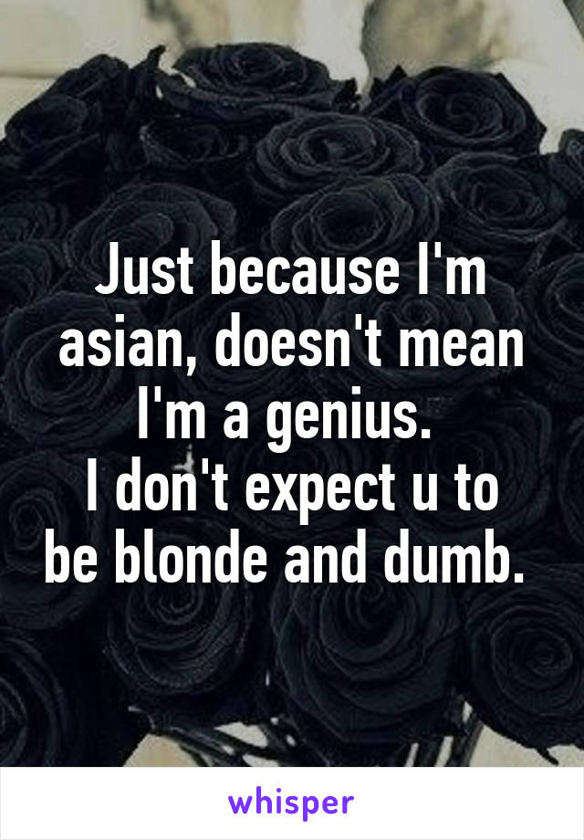 Just because I'm asian, doesn't mean I'm a genius.  I don't expect u to be blonde and dumb.