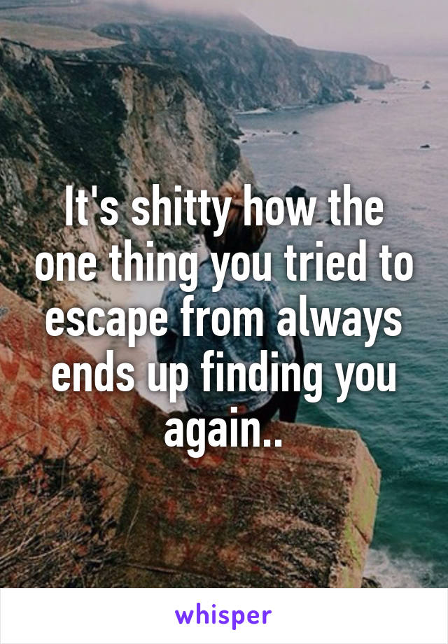 It's shitty how the one thing you tried to escape from always ends up finding you again..