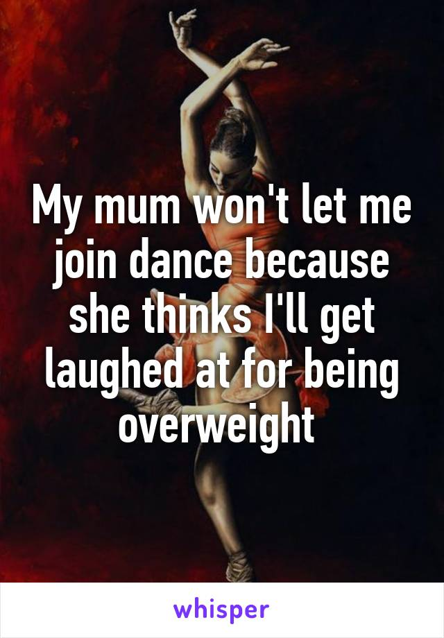 My mum won't let me join dance because she thinks I'll get laughed at for being overweight