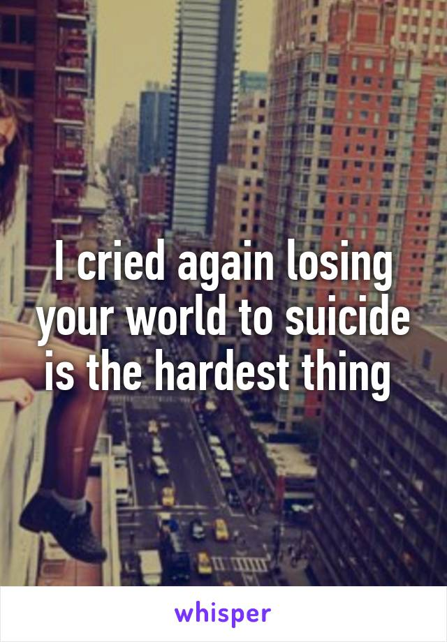 I cried again losing your world to suicide is the hardest thing