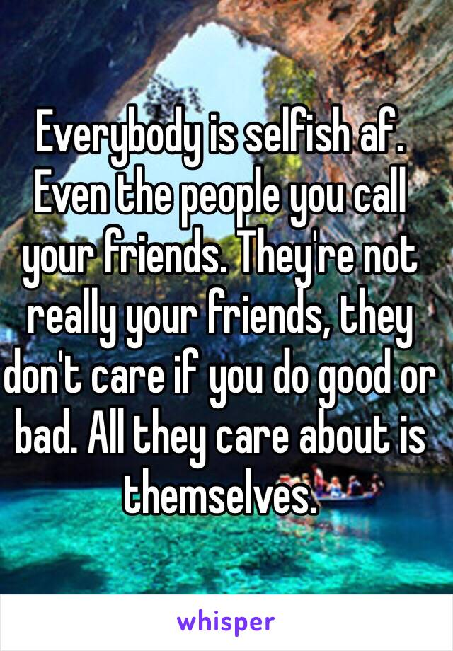 Everybody is selfish af. Even the people you call your friends. They're not really your friends, they don't care if you do good or bad. All they care about is themselves.