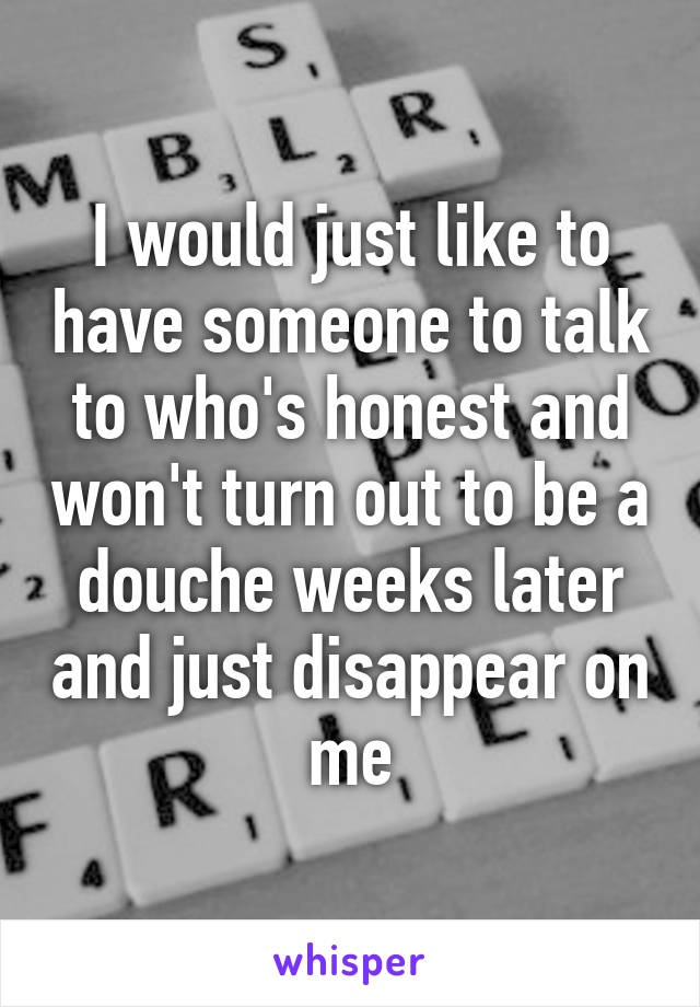 I would just like to have someone to talk to who's honest and won't turn out to be a douche weeks later and just disappear on me
