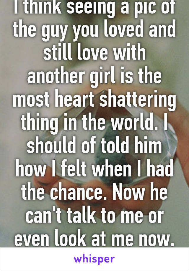 I think seeing a pic of the guy you loved and still love with another girl is the most heart shattering thing in the world. I should of told him how I felt when I had the chance. Now he can't talk to me or even look at me now.