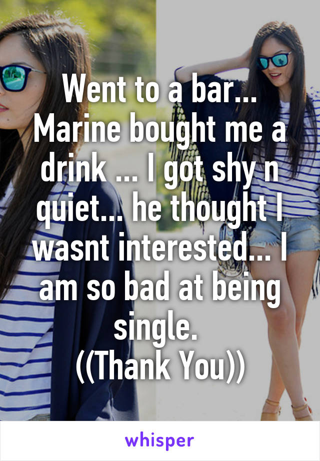 Went to a bar... Marine bought me a drink ... I got shy n quiet... he thought I wasnt interested... I am so bad at being single.  ((Thank You))