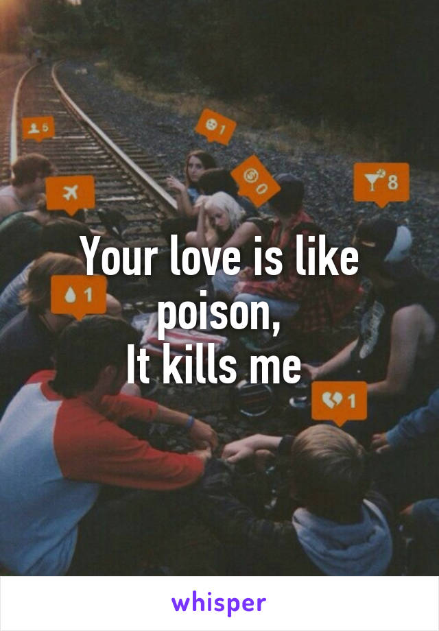 Your love is like poison, It kills me
