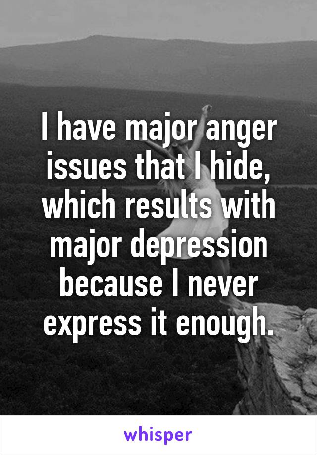 I have major anger issues that I hide, which results with major depression because I never express it enough.