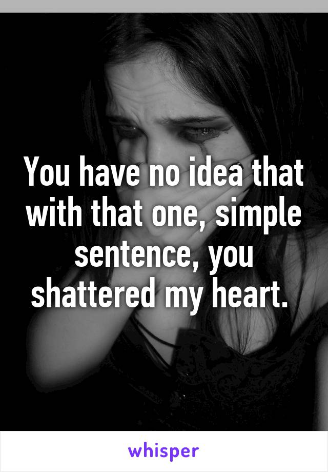 You have no idea that with that one, simple sentence, you shattered my heart.