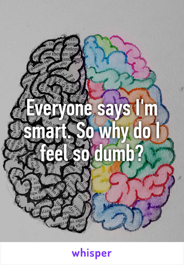 Everyone says I'm smart. So why do I feel so dumb?