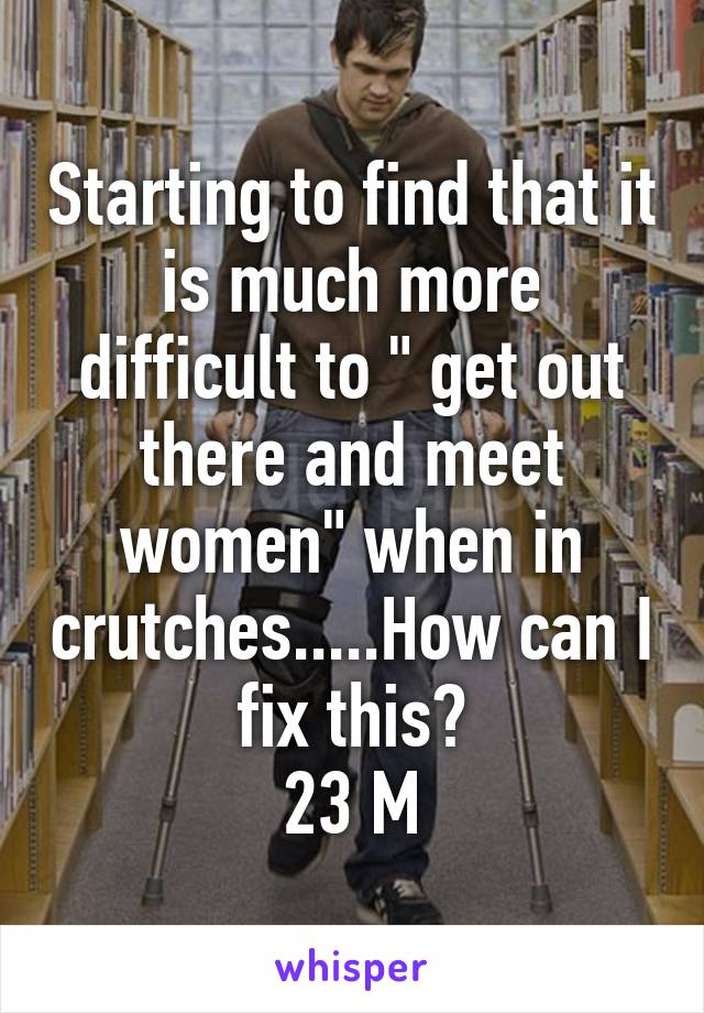 """Starting to find that it is much more difficult to """" get out there and meet women"""" when in crutches.....How can I fix this? 23 M"""