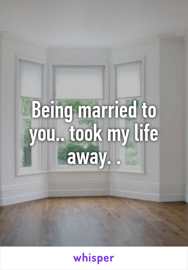 Being married to you.. took my life away. .