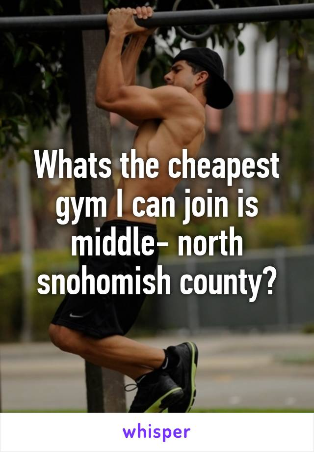 Whats the cheapest gym I can join is middle- north snohomish county?