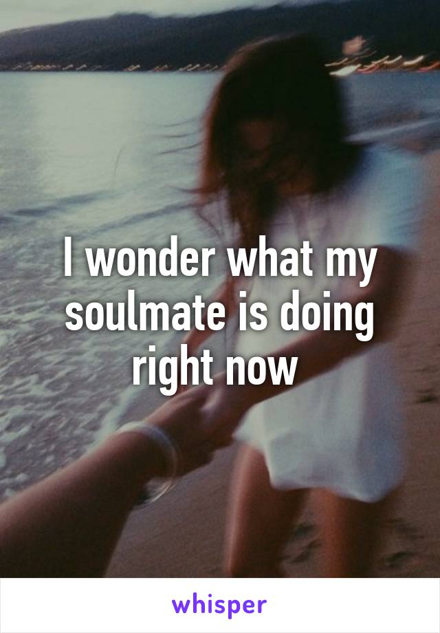 I wonder what my soulmate is doing right now
