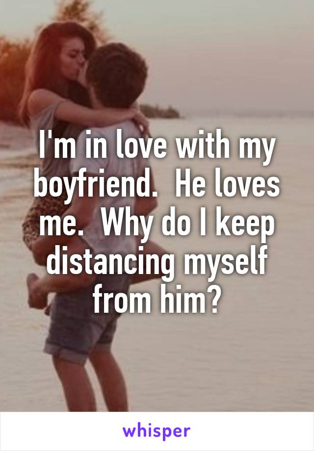 I'm in love with my boyfriend.  He loves me.  Why do I keep distancing myself from him?