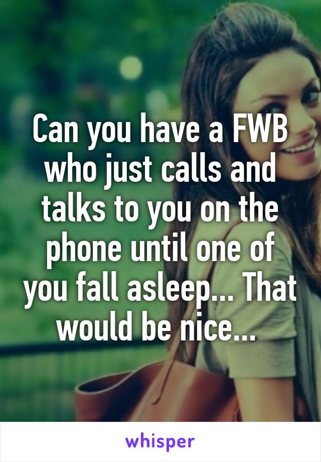 Can you have a FWB who just calls and talks to you on the phone until one of you fall asleep... That would be nice...