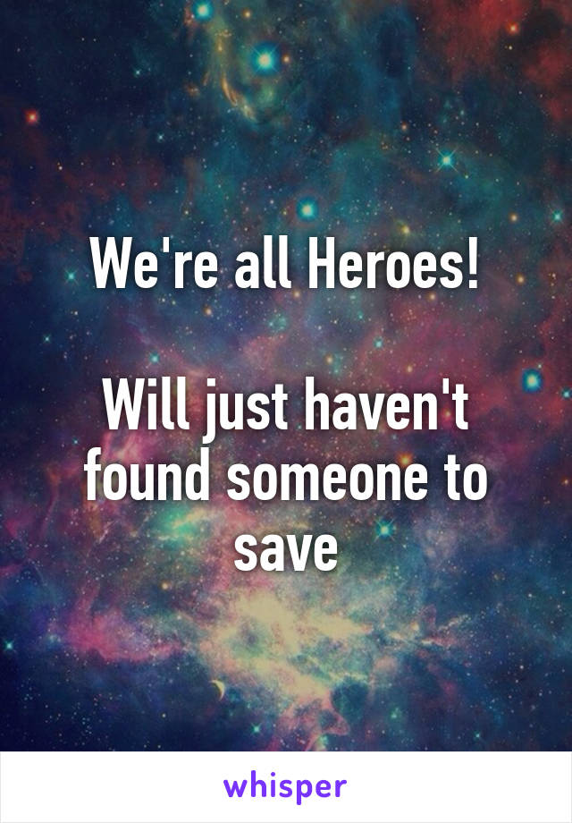 We're all Heroes!  Will just haven't found someone to save