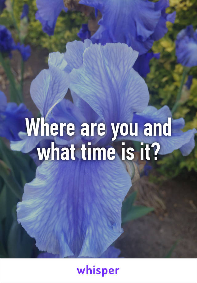 Where are you and what time is it?