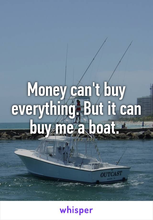 Money can't buy everything. But it can buy me a boat.