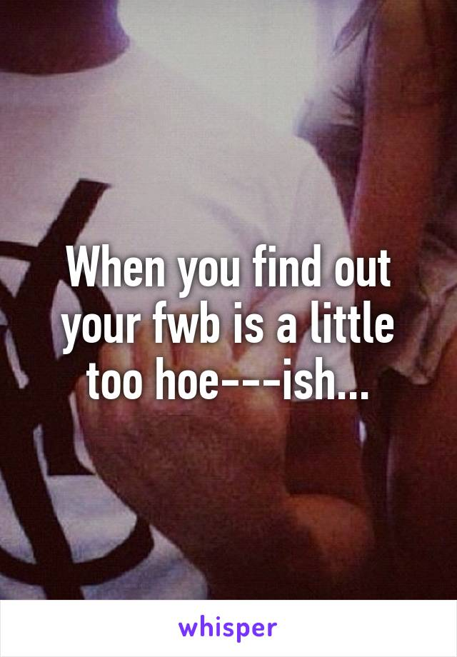When you find out your fwb is a little too hoe---ish...