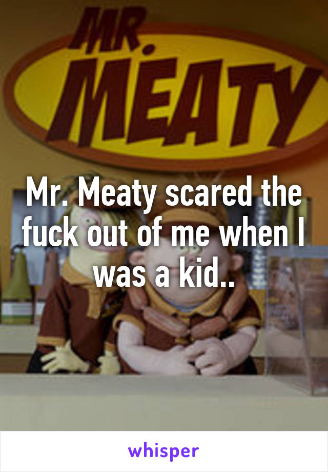 Mr. Meaty scared the fuck out of me when I was a kid..