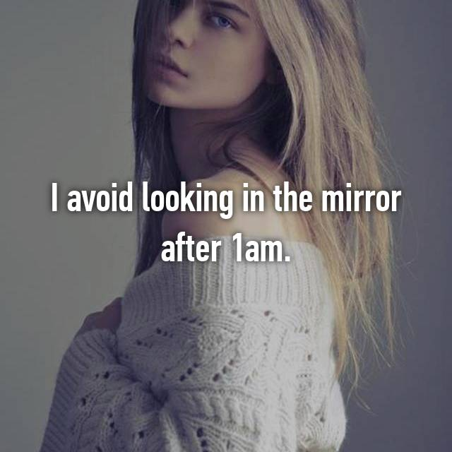 I avoid looking in the mirror after 1am.