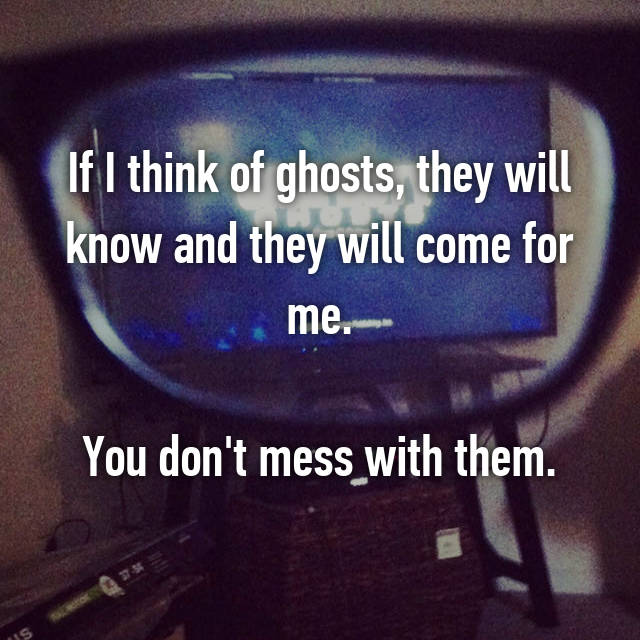 If I think of ghosts, they will know and they will come for me.  You don't mess with them.