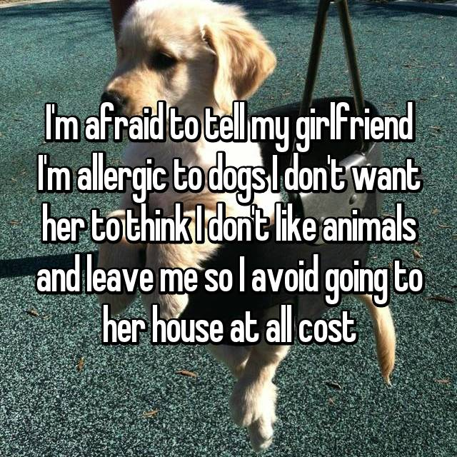 I'm afraid to tell my girlfriend I'm allergic to dogs I don't want her to think I don't like animals and leave me so I avoid going to her house at all cost