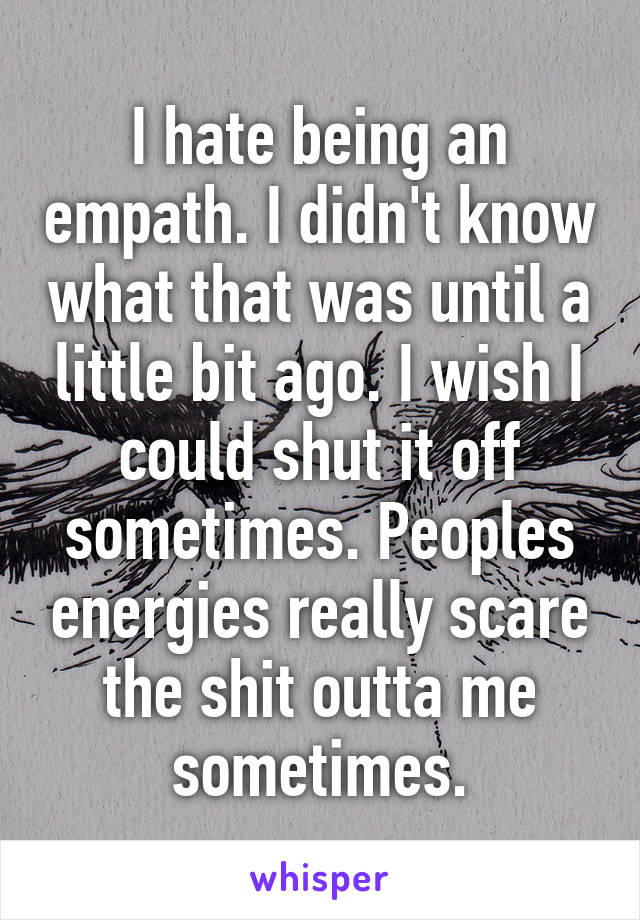 I hate being an empath. I didn't know what that was until a little bit ago. I wish I could shut it off sometimes. Peoples energies really scare the shit outta me sometimes.