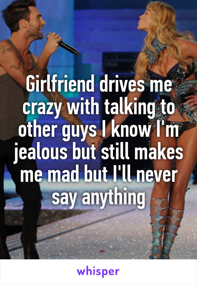 Girlfriend drives me crazy with talking to other guys I know I'm jealous but still makes me mad but I'll never say anything