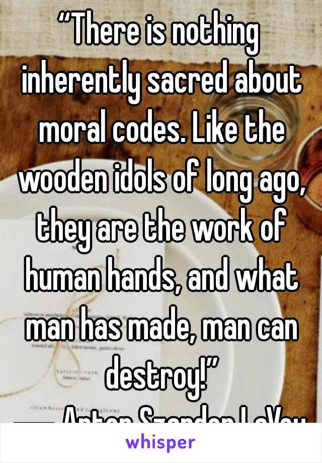There is nothing inherently sacred about moral codes  Like the