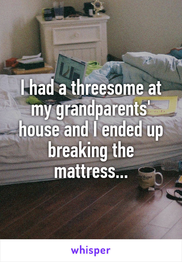 I had a threesome at my grandparents' house and I ended up breaking the mattress...
