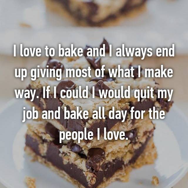 I love to bake and I always end up giving most of what I make way. If I could I would quit my job and bake all day for the people I love.